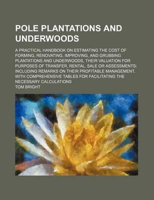 Pole Plantations and Underwoods; A Practical Handbook on Estimating the Cost of Forming, Renovating, Improving, and Grubbing Plantations and Underwoods, Their Valuation for Purposes of Transfer, Rental, Sale or Assessments Including