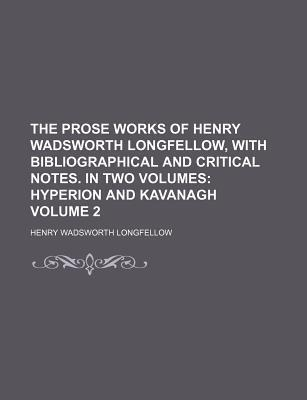 The Prose Works of Henry Wadsworth Longfellow, with Bibliographical and Critical Notes. in Two Volumes; Hyperion and Kavanagh Volume 2
