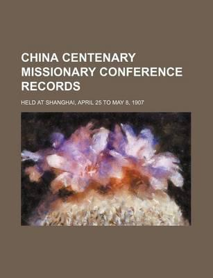 China Centenary Missionary Conference Records; Held at Shanghai, April 25 to May 8, 1907