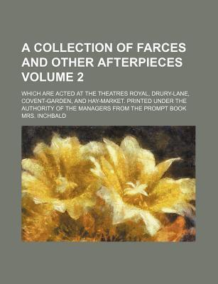 A Collection of Farces and Other Afterpieces; Which Are Acted at the Theatres Royal, Drury-Lane, Covent-Garden, and Hay-Market. Printed Under the Au