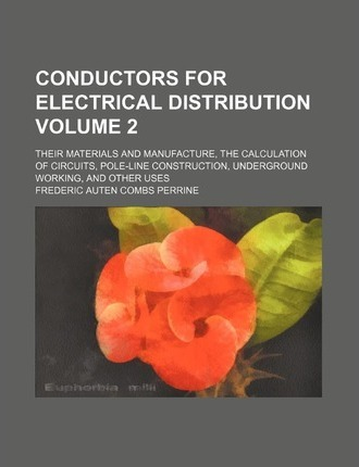Conductors for Electrical Distribution; Their Materials and Manufacture, the Calculation of Circuits, Pole-Line Construction, Underground Working, and Other Uses Volume 2