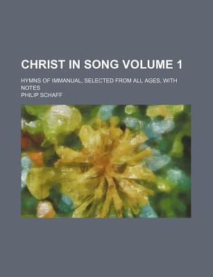 Christ in Song; Hymns of Immanual, Selected from All Ages, with Notes Volume 1