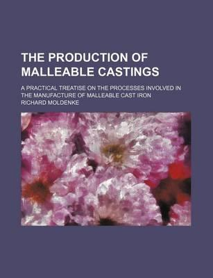 The Production of Malleable Castings; A Practical Treatise on the Processes Involved in the Manufacture of Malleable Cast Iron