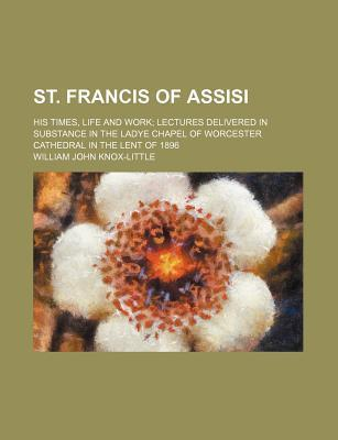 St. Francis of Assisi; His Times, Life and Work Lectures Delivered in Substance in the Ladye Chapel of Worcester Cathedral in the Lent of 1896