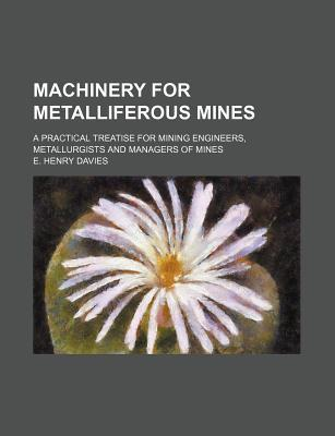Machinery for Metalliferous Mines; A Practical Treatise for Mining Engineers, Metallurgists and Managers of Mines