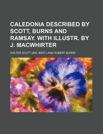 Caledonia Described by Scott, Burns and Ramsay. with Illustr. by J. Macwhirter