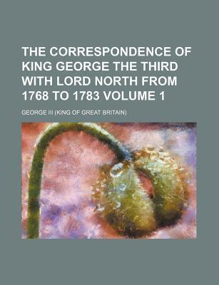 The Correspondence of King George the Third with Lord North from 1768 to 1783 Volume 1