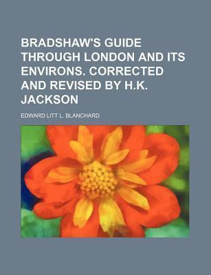 Bradshaw's Guide Through London and Its Environs. Corrected and Revised by H.K. Jackson