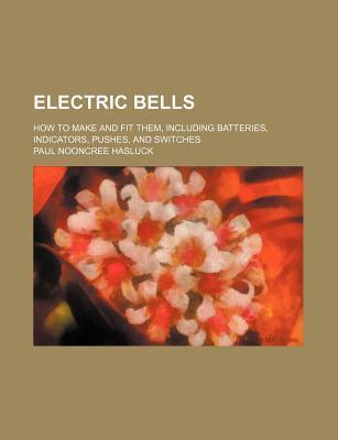 Electric Bells; How to Make and Fit Them, Including Batteries, Indicators, Pushes, and Switches