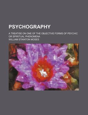 Psychography; A Treatise on One of the Objective Forms of Psychic or Spiritual Phenomena
