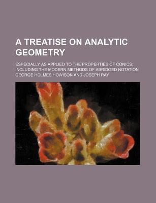 A Treatise on Analytic Geometry; Especially as Applied to the Properties of Conics Including the Modern Methods of Abridged Notation