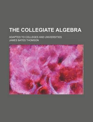 The Collegiate Algebra; Adapted to Colleges and Universities
