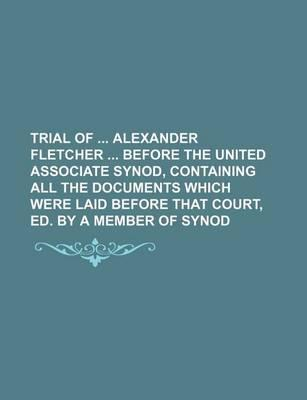 Trial of Alexander Fletcher Before the United Associate Synod, Containing All the Documents Which Were Laid Before That Court, Ed. by a Member of Syno