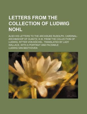 Letters from the Collection of Ludwig Nohl; Also His Letters to the Archduke Rudolph, Cardinal-Archbishop of Olmutz, K.W. from the Collection of Ludwi
