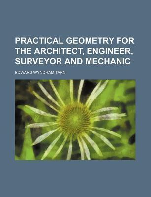 Practical Geometry for the Architect, Engineer, Surveyor and Mechanic