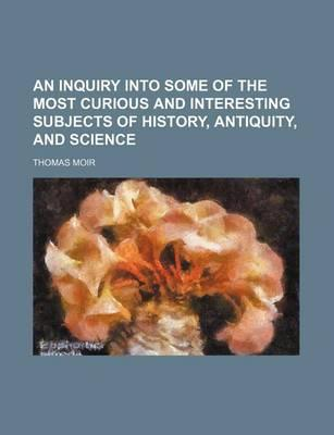 An Inquiry Into Some of the Most Curious and Interesting Subjects of History, Antiquity, and Science