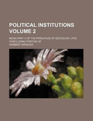 Political Institutions; Being Part V of the Principles of Sociology. (the Concluding Portion of Volume 2