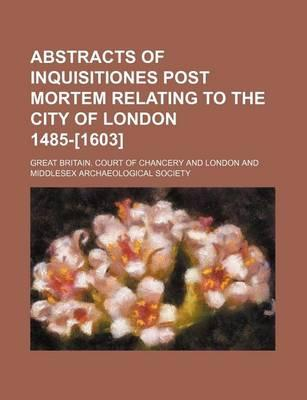 Abstracts of Inquisitiones Post Mortem Relating to the City of London 1485-[1603]