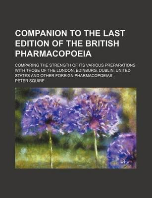 Companion to the Last Edition of the British Pharmacopoeia; Comparing the Strength of Its Various Preparations with Those of the London, Edinburg, Dublin, United States and Other Foreign Pharmacopoeias