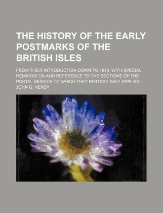 The History of the Early Postmarks of the British Isles; From Their Introduction Down to 1840. with Special Remarks on and Reference to the Sections O