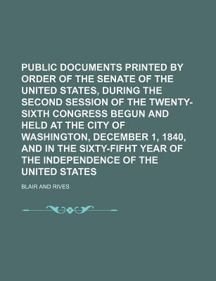 Public Documents Printed by Order of the Senate of the United States, During the Second Session of the Twenty-Sixth Congress Begun and Held at the City of Washington, December 1, 1840, and in the Sixty-Fifht Year of the Independence of