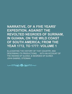 Narrative, of a Five Years' Expedition, Against the Revolted Negroes of Surinam, in Guiana, on the Wild Coast of South America; From the Year 1772, to 1777. Elucidating the History of That Country, and Describing Its Volume 1