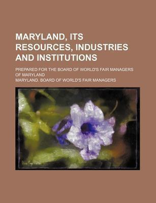 Maryland, Its Resources, Industries and Institutions; Prepared for the Board of World's Fair Managers of Maryland