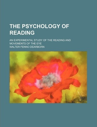 The Psychology of Reading; An Experimental Study of the Reading and Movements of the Eye