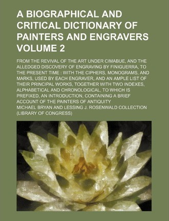 A Biographical and Critical Dictionary of Painters and Engravers; From the Revival of the Art Under Cimabue, and the Alledged Discovery of Engraving by Finiguerra, to the Present Time with the Ciphers, Monograms, and Marks, Volume 2