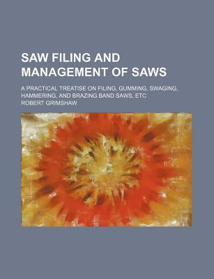 Saw Filing and Management of Saws; A Practical Treatise on Filing, Gumming, Swaging, Hammering, and Brazing Band Saws, Etc