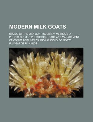 Modern Milk Goats; Status of the Milk Goat Industry Methods of Profitable Milk Production Care and Management of Commercial Herds and Households Goats