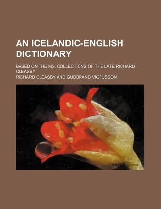 An Icelandic-English Dictionary; Based on the Ms. Collections of the Late Richard Cleasby