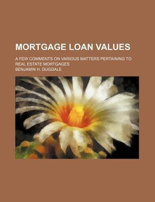 Mortgage Loan Values; A Few Comments on Various Matters Pertaining to Real Estate Mortgages