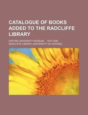 Catalogue of Books Added to the Radcliffe Library; Oxford University Museum 1873-1926