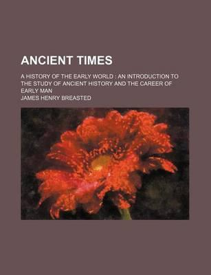 Ancient Times, a History of the Early World; An Introduction to the Study of Ancient History and the Career of Early Man
