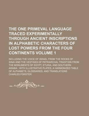 The One Primeval Language Traced Experimentally Through Ancient Inscriptions in Alphabetic Characters of Lost Powers from the Four Continents; Including the Voice of Israel from the Rocks of Sinai and the Vestiges of Patriarchal Volume 1