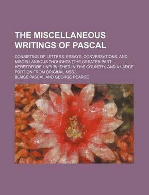 The Miscellaneous Writings of Pascal; Consisting of Letters, Essays, Conversations, and Miscellaneous Thoughts (the Greater Part Heretofore Unpublished in This Country, and a Large Portion from Original Mss.)