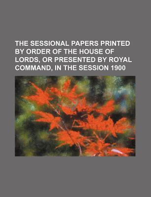 The Sessional Papers Printed by Order of the House of Lords, or Presented by Royal Command, in the Session 1900