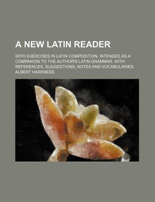 A New Latin Reader; With Exercises in Latin Composition, Intended as a Companion to the Author's Latin Grammar. with References, Suggestions, Notes and Vocabularies