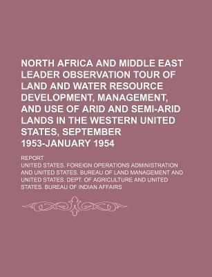 North Africa and Middle East Leader Observation Tour of Land and Water Resource Development, Management, and Use of Arid and Semi-Arid Lands in the Western United States, September 1953-January 1954; Report