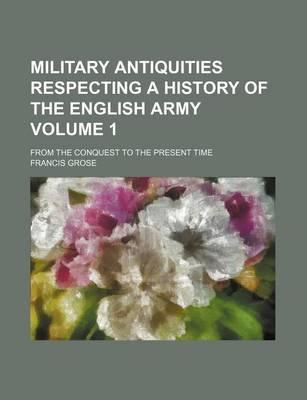 Military Antiquities Respecting a History of the English Army; From the Conquest to the Present Time Volume 1