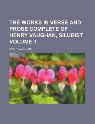 The Works in Verse and Prose Complete of Henry Vaughan, Silurist Volume 1