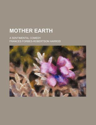 Mother Earth; A Sentimental Comedy
