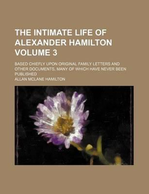 The Intimate Life of Alexander Hamilton; Based Chiefly Upon Original Family Letters and Other Documents, Many of Which Have Never Been Published Volume 3