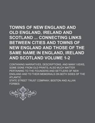 Towns of New England and Old England, Ireland and Scotland Connecting Links Between Cities and Towns of New England and Those of the Same Name in England, Ireland and Scotland; Containing Narratives, Descriptions, and Many Volume 1-2