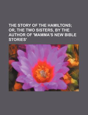 The Story of the Hamiltons; Or, the Two Sisters, by the Author of 'Mamma's New Bible Stories'