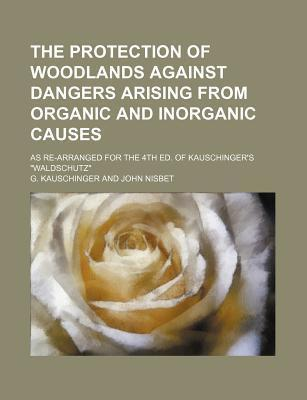 """The Protection of Woodlands Against Dangers Arising from Organic and Inorganic Causes; As Re-Arranged for the 4th Ed. of Kauschinger's """"Waldschutz"""""""