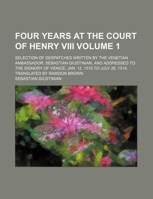 Four Years at the Court of Henry VIII; Selection of Despatches Written by the Venetian Ambassador, Sebastian Giustinian, and Addressed to the Signory of Venice, Jan. 12. 1515 to July 26. 1519. Translated by Rawdon Brown Volume 1