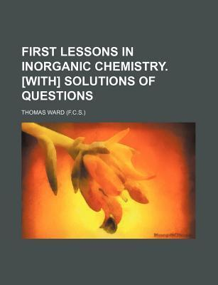 First Lessons in Inorganic Chemistry. [With] Solutions of Questions
