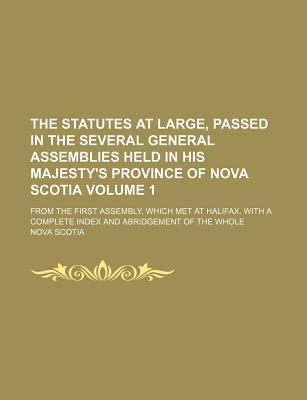 The Statutes at Large, Passed in the Several General Assemblies Held in His Majesty's Province of Nova Scotia; From the First Assembly, Which Met at Halifax. with a Complete Index and Abridgement of the Whole Volume 1
